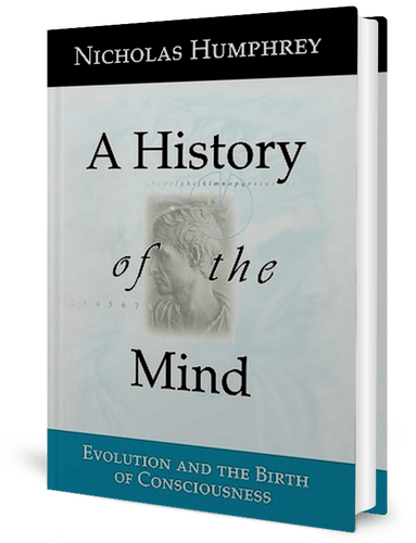 A History of the Mind: Evolution and the Birth of Consciousness by Nicholas Humphrey