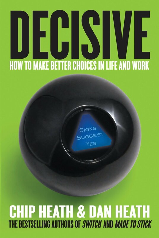 ​DECISIVE: HOW TO MAKE BETTER CHOICES IN LIFE AND WORK BY DAN HEATH