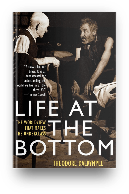 Book cover- Life at the Bottom: The Worldview That Makes the Underclass (2001) by Theodore Dalrymple book cover
