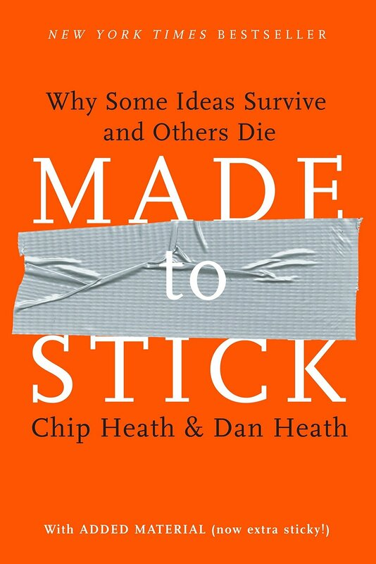 ​MADE TO STICK: WHY SOME IDEAS SURVIVE AND OTHERS DIE BY CHIP HEATH